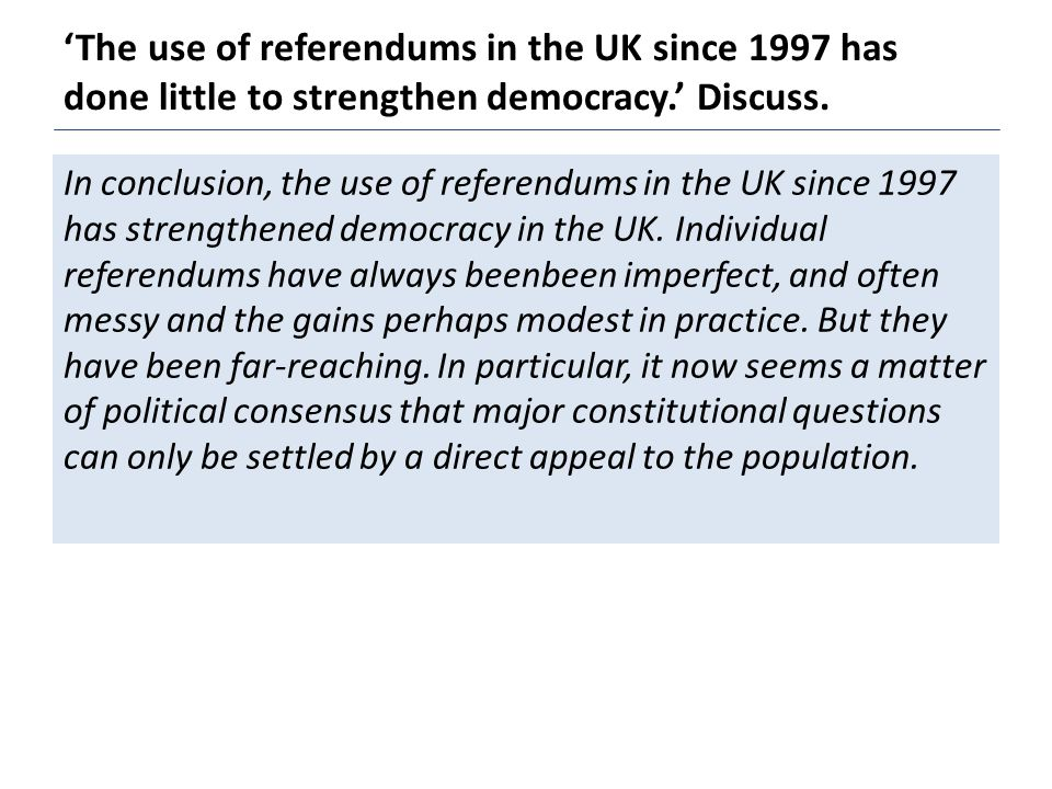 'The use of referendums in the UK since 1997 has done little to strengthen democracy.' Discuss. In conclusion, the use of referendums in the UK since