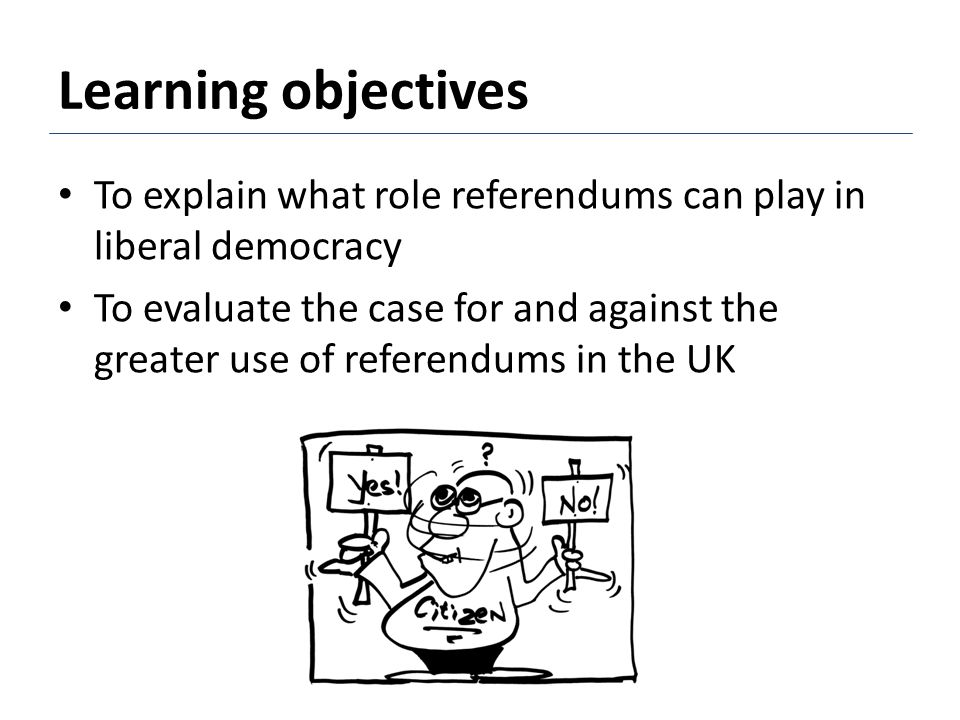 Learning objectives To explain what role referendums can play in liberal democracy To evaluate the case for and against the greater use of referendums