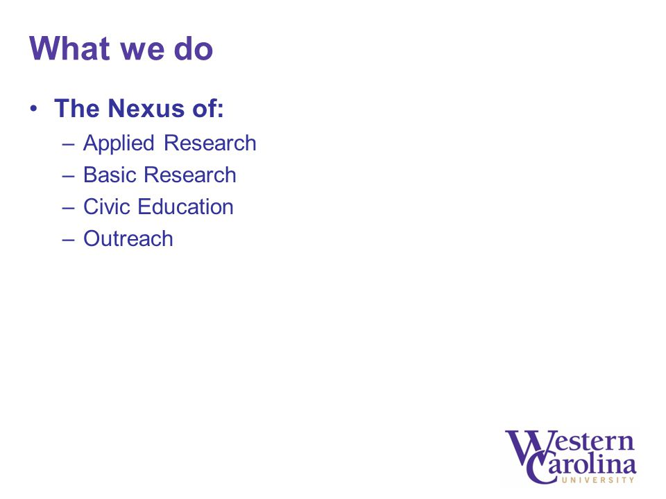 What we do The Nexus of: –Applied Research –Basic Research –Civic Education –Outreach