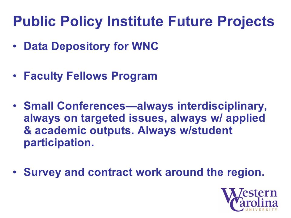 Public Policy Institute Future Projects Data Depository for WNC Faculty Fellows Program Small Conferences—always interdisciplinary, always on targeted