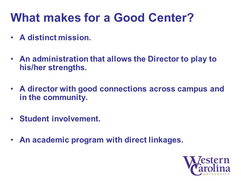 What makes for a Good Center? A distinct mission. An administration that allows the Director to play to his/her strengths. A director with good connec