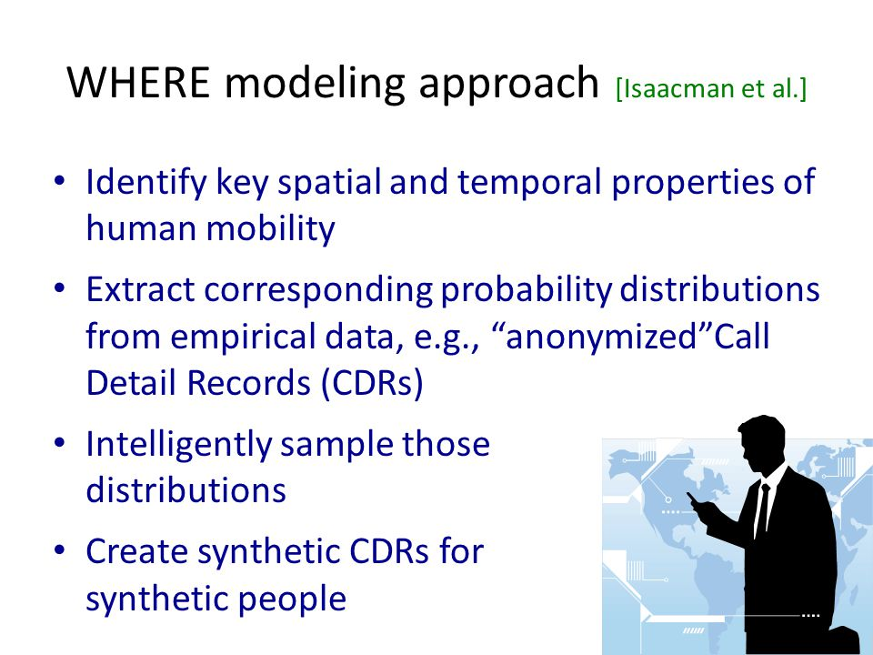 WHERE modeling approach [Isaacman et al.] Identify key spatial and temporal properties of human mobility Extract corresponding probability distributions from empirical data, e.g., anonymized Call Detail Records (CDRs) Intelligently sample those distributions Create synthetic CDRs for synthetic people