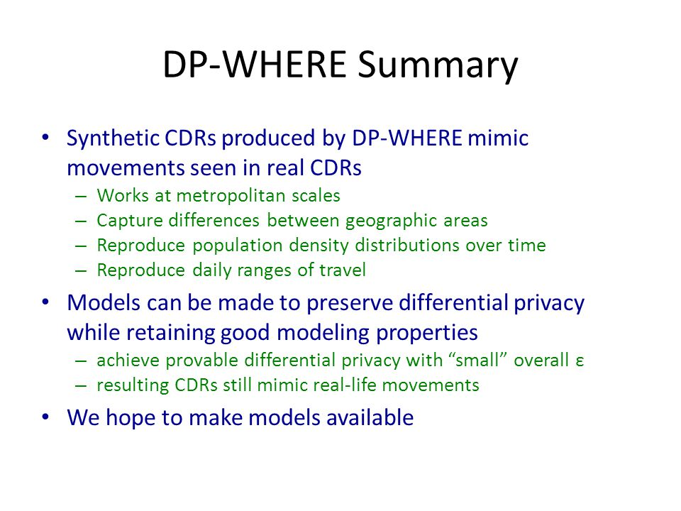 DP-WHERE Summary Synthetic CDRs produced by DP-WHERE mimic movements seen in real CDRs – Works at metropolitan scales – Capture differences between geographic areas – Reproduce population density distributions over time – Reproduce daily ranges of travel Models can be made to preserve differential privacy while retaining good modeling properties – achieve provable differential privacy with small overall ε – resulting CDRs still mimic real-life movements We hope to make models available