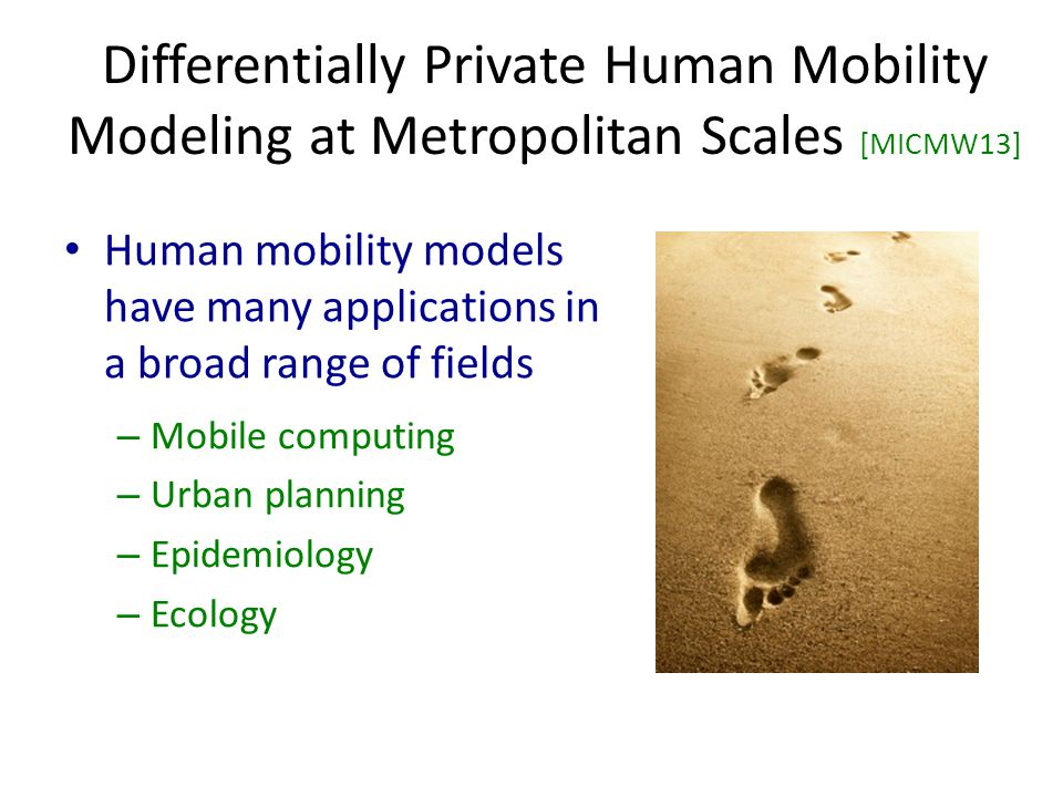 Differentially Private Human Mobility Modeling at Metropolitan Scales [MICMW13] Human mobility models have many applications in a broad range of fields – Mobile computing – Urban planning – Epidemiology – Ecology