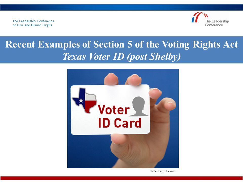 The Leadership Conference on Civil and Human Rights Recent Examples of Section 5 of the Voting Rights Act Texas Voter ID (post Shelby) Photo: blogs.utexas.edu