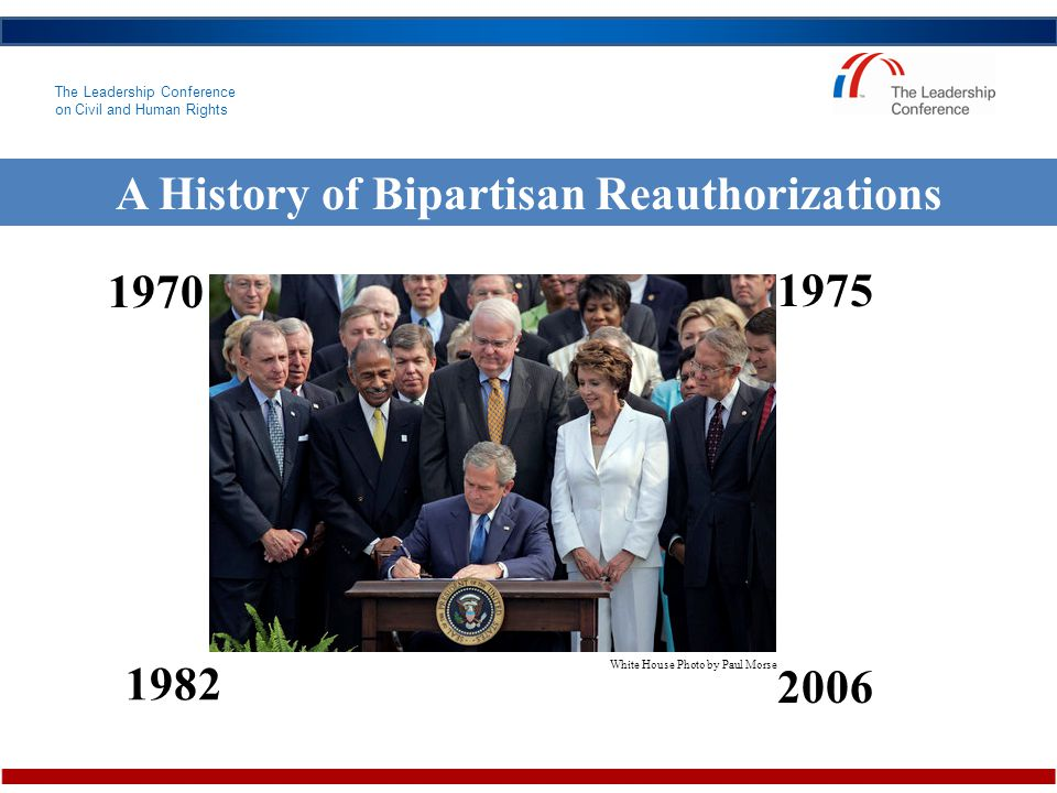 The Leadership Conference on Civil and Human Rights A History of Bipartisan Reauthorizations 1970 1975 1982 2006 White House Photo by Paul Morse