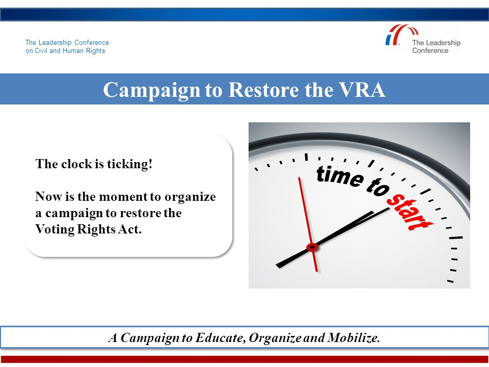 The Leadership Conference on Civil and Human Rights Campaign to Restore the VRA The clock is ticking.