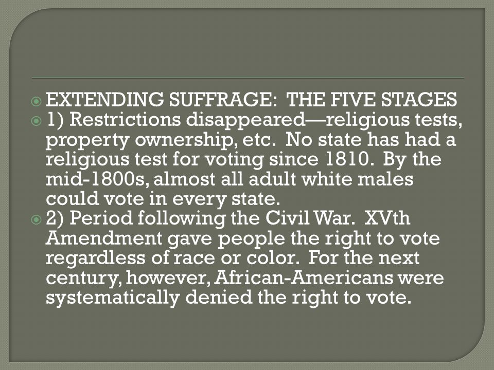  EXTENDING SUFFRAGE: THE FIVE STAGES  1) Restrictions disappeared—religious tests, property ownership, etc. No state has had a religious test for vo