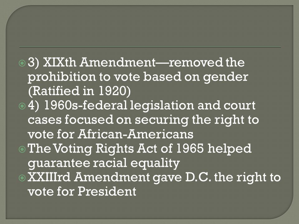  3) XIXth Amendment—removed the prohibition to vote based on gender (Ratified in 1920)  4) 1960s-federal legislation and court cases focused on secu