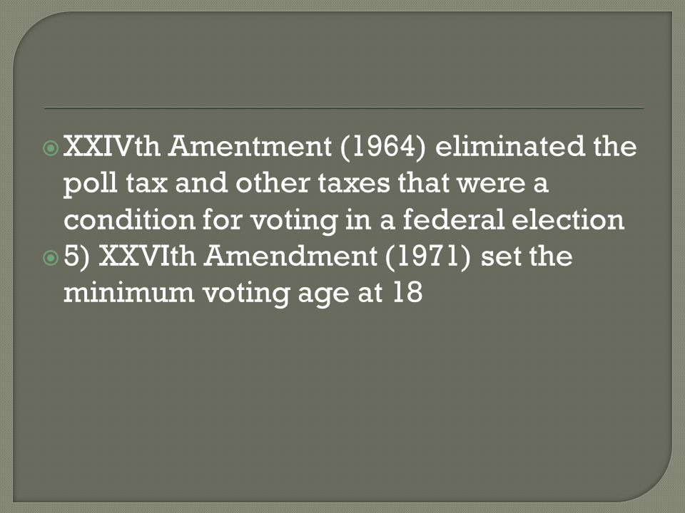  XXIVth Amentment (1964) eliminated the poll tax and other taxes that were a condition for voting in a federal election  5) XXVIth Amendment (1971)