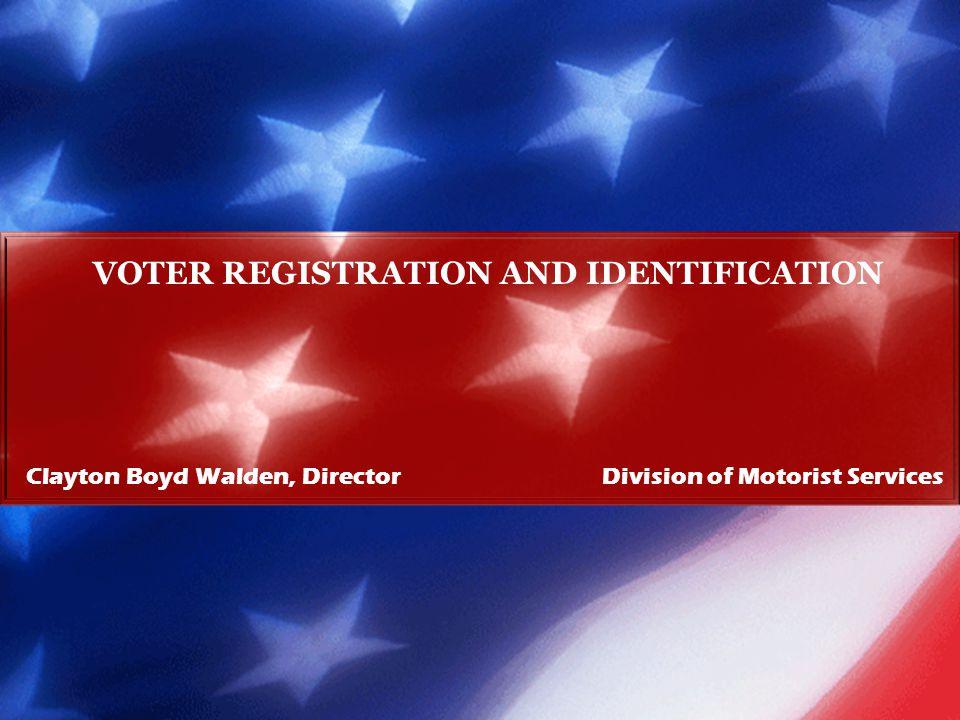 Clayton Boyd Walden, Director Division of Motorist Services VOTER REGISTRATION AND IDENTIFICATION
