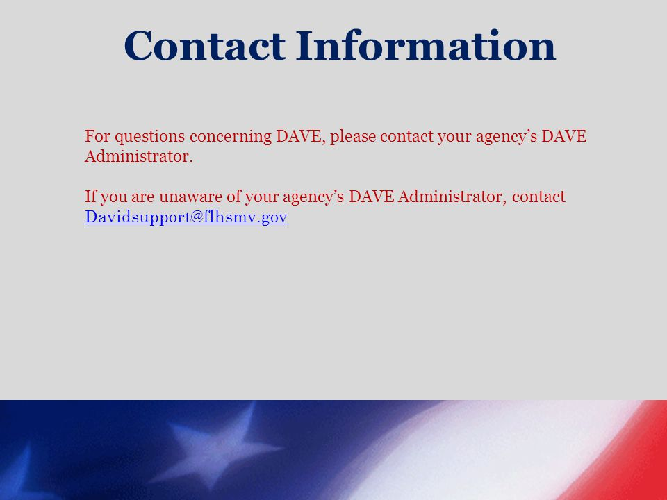 Contact Information For questions concerning DAVE, please contact your agency's DAVE Administrator. If you are unaware of your agency's DAVE Administr