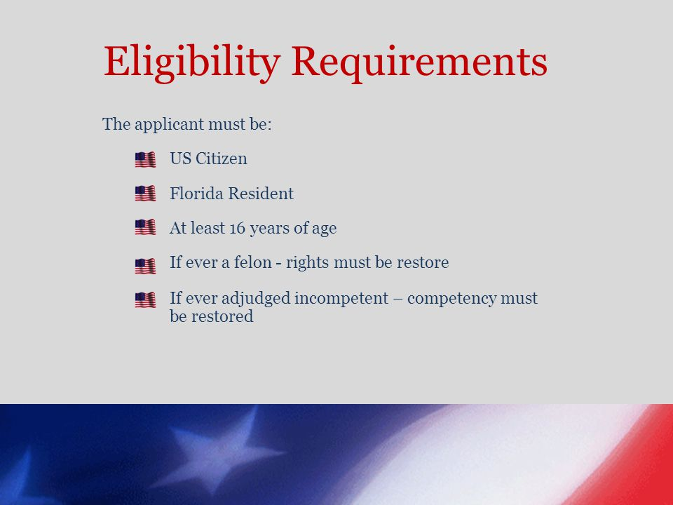 Eligibility Requirements The applicant must be: US Citizen Florida Resident At least 16 years of age If ever a felon - rights must be restore If ever