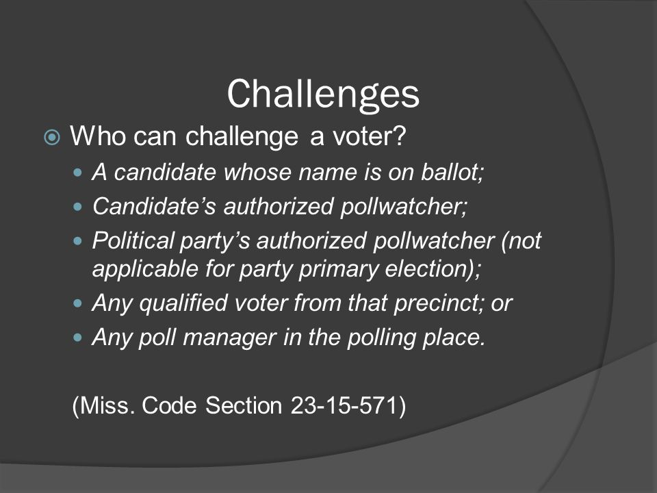Challenges  Who can challenge a voter? A candidate whose name is on ballot; Candidate's authorized pollwatcher; Political party's authorized pollwatc