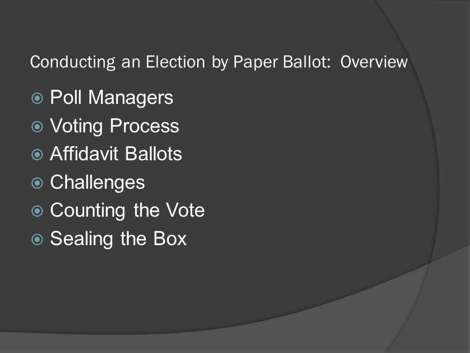 Conducting an Election by Paper Ballot: Overview  Poll Managers  Voting Process  Affidavit Ballots  Challenges  Counting the Vote  Sealing the B