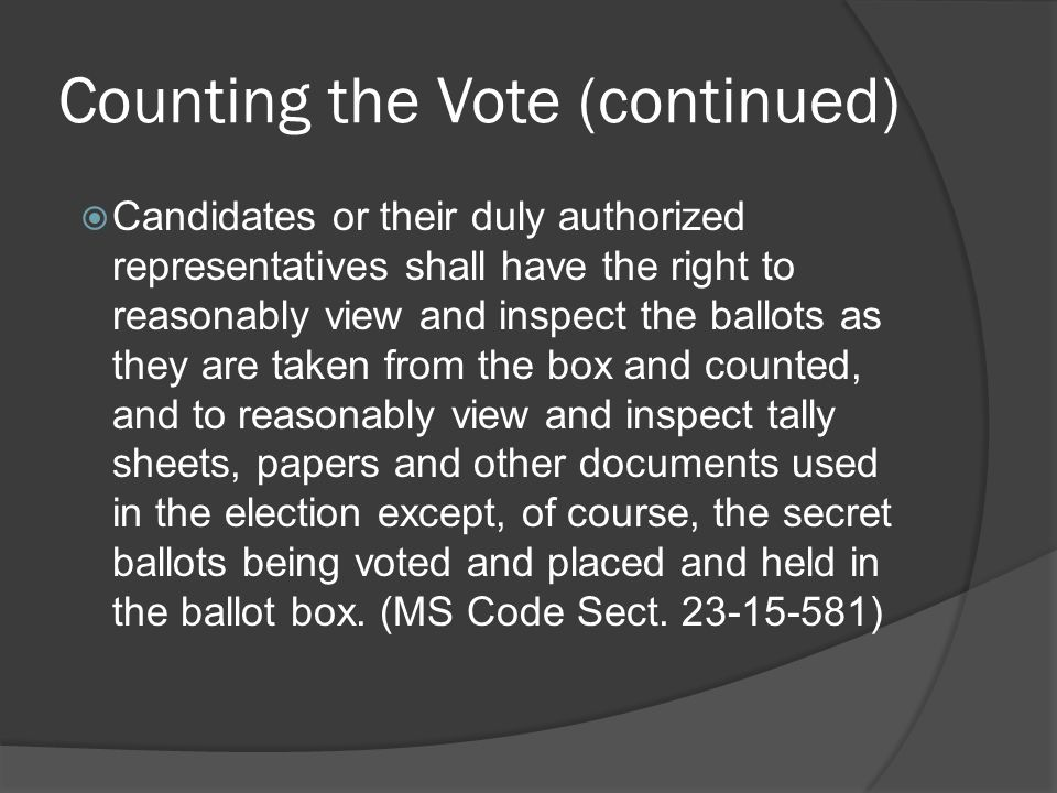 Counting the Vote (continued)  Candidates or their duly authorized representatives shall have the right to reasonably view and inspect the ballots as
