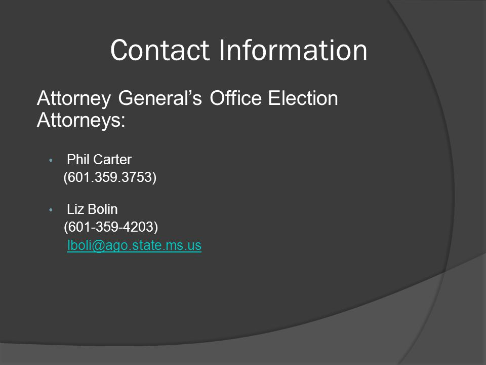 Contact Information Attorney General's Office Election Attorneys: Phil Carter (601.359.3753) Liz Bolin (601-359-4203) lboli@ago.state.ms.us