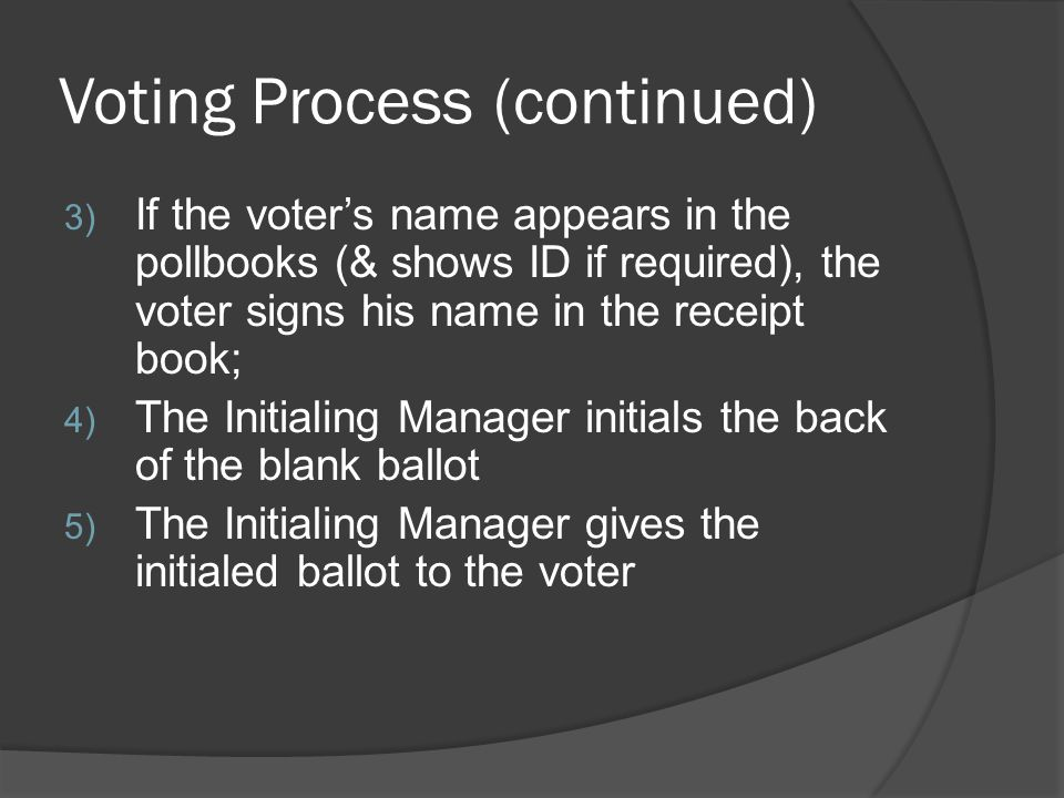 Voting Process (continued) 3) If the voter's name appears in the pollbooks (& shows ID if required), the voter signs his name in the receipt book; 4)