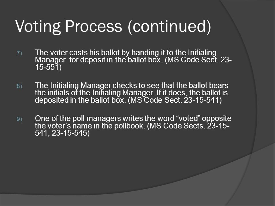 Voting Process (continued) 7) The voter casts his ballot by handing it to the Initialing Manager for deposit in the ballot box. (MS Code Sect. 23- 15-