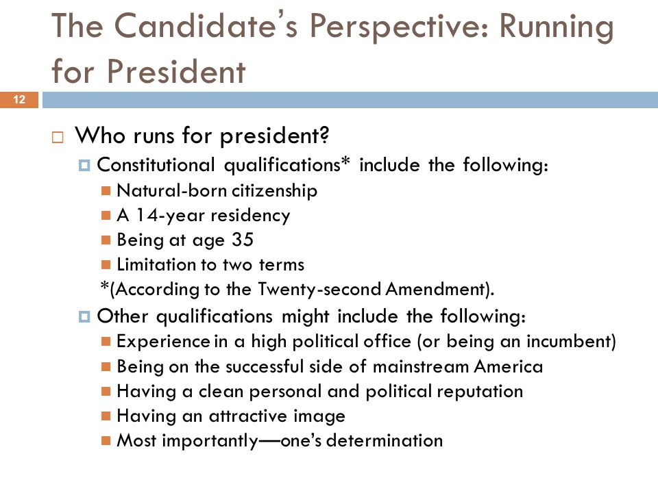 The Candidate's Perspective: Running for President 12  Who runs for president?  Constitutional qualifications* include the following: Natural-born c