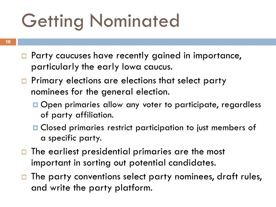 Getting Nominated 16  Party caucuses have recently gained in importance, particularly the early Iowa caucus.  Primary elections are elections that s