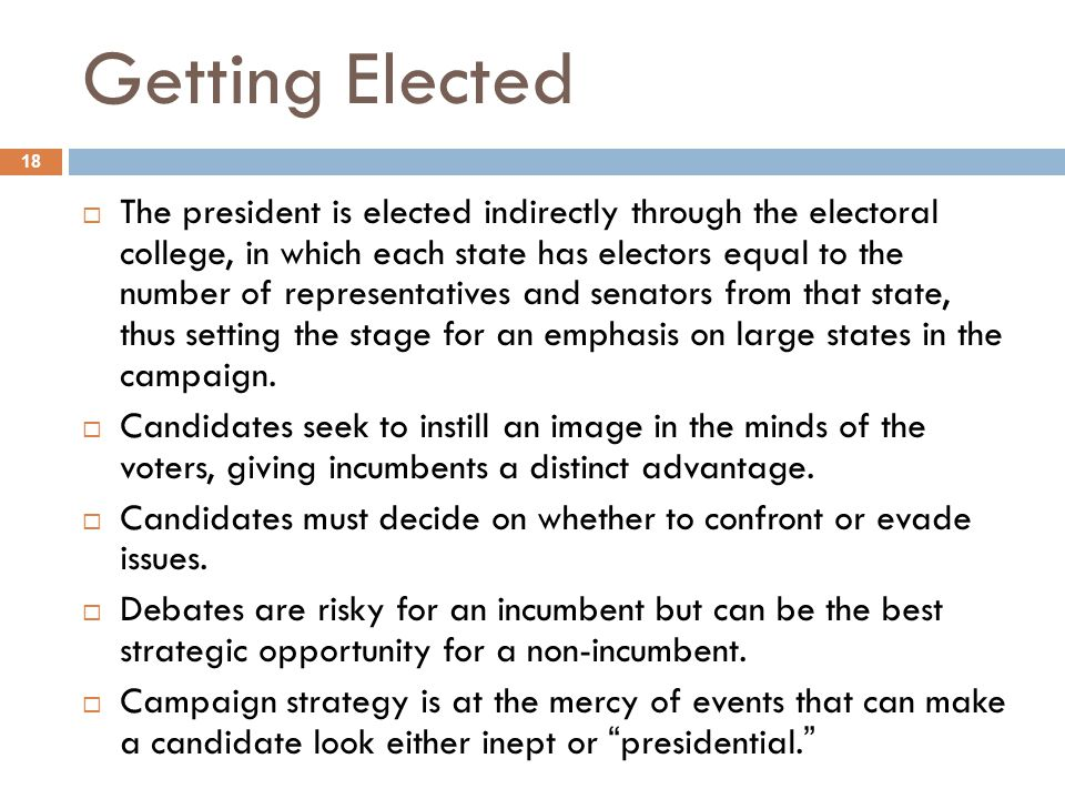 Getting Elected 18  The president is elected indirectly through the electoral college, in which each state has electors equal to the number of repres