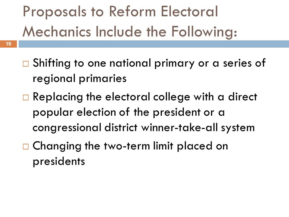 Proposals to Reform Electoral Mechanics Include the Following: 19  Shifting to one national primary or a series of regional primaries  Replacing the electoral college with a direct popular election of the president or a congressional district winner-take-all system  Changing the two-term limit placed on presidents