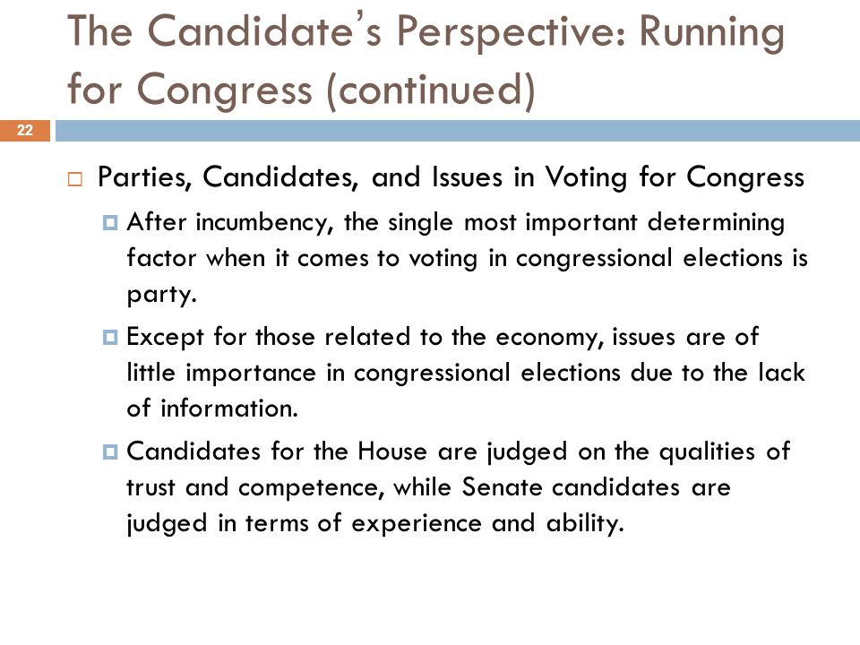The Candidate's Perspective: Running for Congress (continued)  Parties, Candidates, and Issues in Voting for Congress  After incumbency, the single most important determining factor when it comes to voting in congressional elections is party.