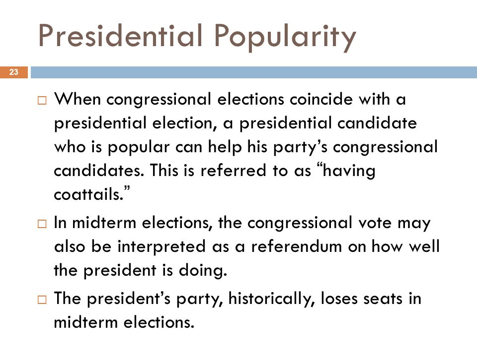 Presidential Popularity 23  When congressional elections coincide with a presidential election, a presidential candidate who is popular can help his party's congressional candidates.
