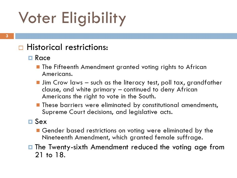Voter Eligibility 3  Historical restrictions:  Race The Fifteenth Amendment granted voting rights to African Americans.