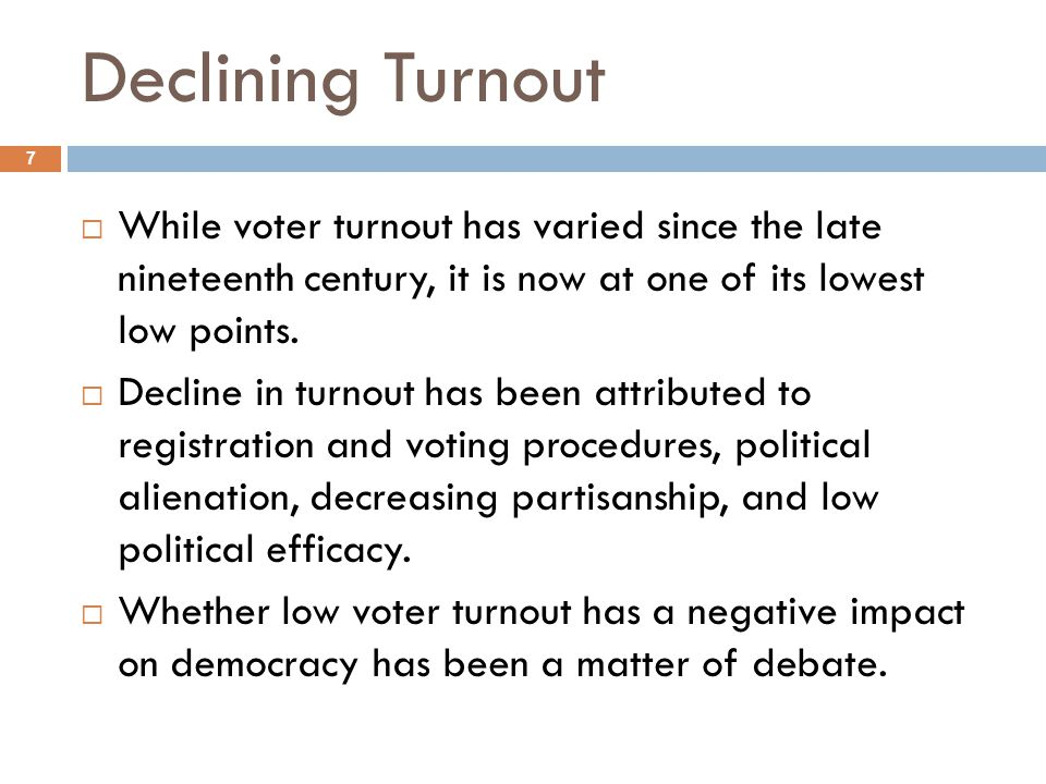 Declining Turnout 7  While voter turnout has varied since the late nineteenth century, it is now at one of its lowest low points.  Decline in turnou