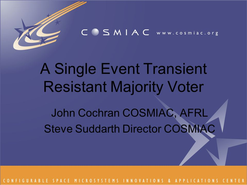 A Single Event Transient Resistant Majority Voter John Cochran COSMIAC, AFRL Steve Suddarth Director COSMIAC