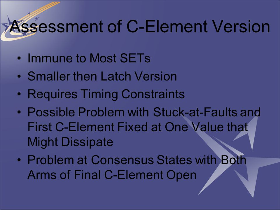 Assessment of C-Element Version Immune to Most SETs Smaller then Latch Version Requires Timing Constraints Possible Problem with Stuck-at-Faults and First C-Element Fixed at One Value that Might Dissipate Problem at Consensus States with Both Arms of Final C-Element Open