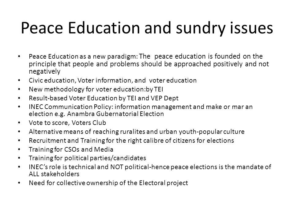 Peace Education and sundry issues Peace Education as a new paradigm: The peace education is founded on the principle that people and problems should be approached positively and not negatively Civic education, Voter information, and voter education New methodology for voter education:by TEI Result-based Voter Education by TEI and VEP Dept INEC Communication Policy: information management and make or mar an election e.g.