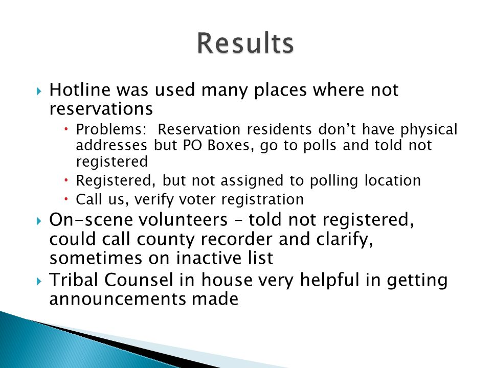  Hotline was used many places where not reservations  Problems: Reservation residents don't have physical addresses but PO Boxes, go to polls and told not registered  Registered, but not assigned to polling location  Call us, verify voter registration  On-scene volunteers – told not registered, could call county recorder and clarify, sometimes on inactive list  Tribal Counsel in house very helpful in getting announcements made