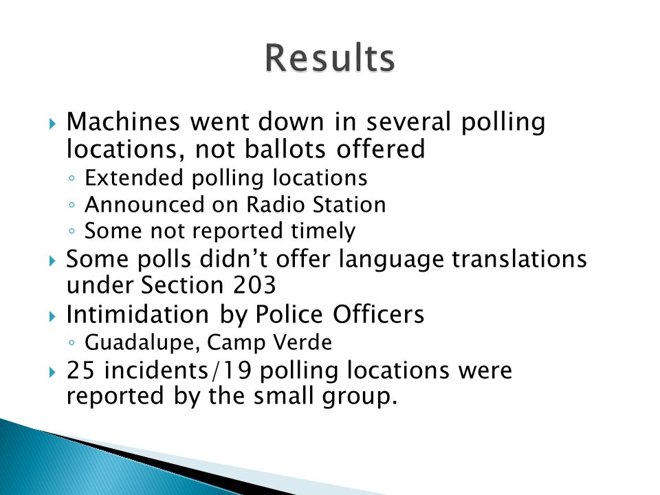  Machines went down in several polling locations, not ballots offered ◦ Extended polling locations ◦ Announced on Radio Station ◦ Some not reported timely  Some polls didn't offer language translations under Section 203  Intimidation by Police Officers ◦ Guadalupe, Camp Verde  25 incidents/19 polling locations were reported by the small group.