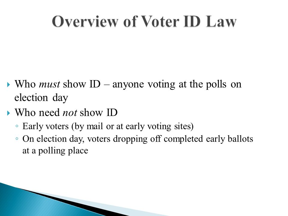 Overview of Voter ID Law  Who must show ID – anyone voting at the polls on election day  Who need not show ID ◦ Early voters (by mail or at early voting sites) ◦ On election day, voters dropping off completed early ballots at a polling place