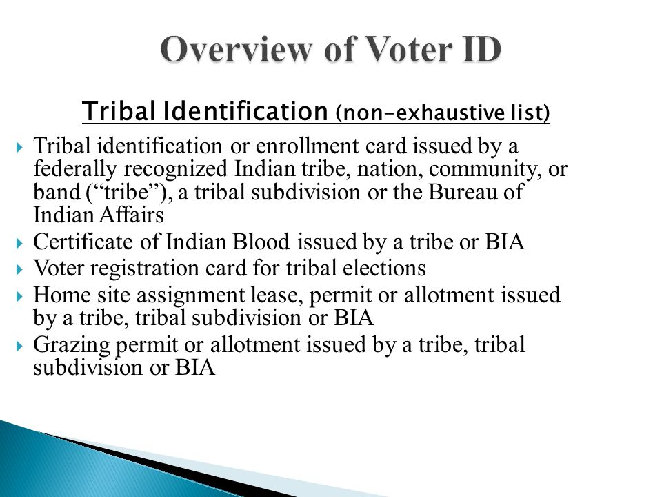 Overview of Voter ID  Tribal identification or enrollment card issued by a federally recognized Indian tribe, nation, community, or band ( tribe ), a tribal subdivision or the Bureau of Indian Affairs  Certificate of Indian Blood issued by a tribe or BIA  Voter registration card for tribal elections  Home site assignment lease, permit or allotment issued by a tribe, tribal subdivision or BIA  Grazing permit or allotment issued by a tribe, tribal subdivision or BIA Tribal Identification (non-exhaustive list)