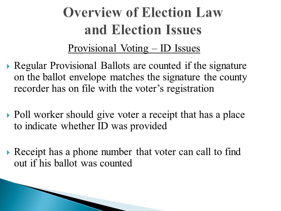 Overview of Election Law and Election Issues  Regular Provisional Ballots are counted if the signature on the ballot envelope matches the signature the county recorder has on file with the voter's registration  Poll worker should give voter a receipt that has a place to indicate whether ID was provided  Receipt has a phone number that voter can call to find out if his ballot was counted Provisional Voting – ID Issues
