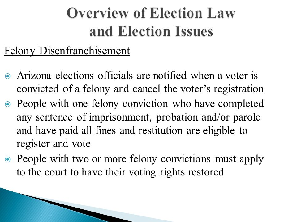 Overview of Election Law and Election Issues  Arizona elections officials are notified when a voter is convicted of a felony and cancel the voter's registration  People with one felony conviction who have completed any sentence of imprisonment, probation and/or parole and have paid all fines and restitution are eligible to register and vote  People with two or more felony convictions must apply to the court to have their voting rights restored Felony Disenfranchisement
