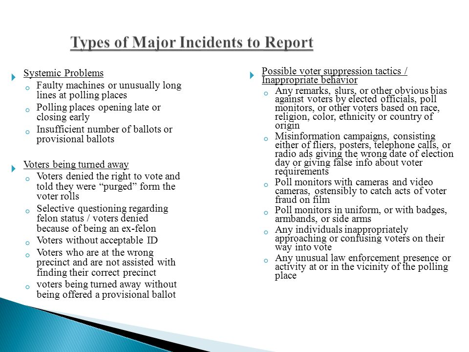 Types of Major Incidents to Report  Systemic Problems ◦ Faulty machines or unusually long lines at polling places ◦ Polling places opening late or closing early ◦ Insufficient number of ballots or provisional ballots  Voters being turned away ◦ Voters denied the right to vote and told they were purged form the voter rolls ◦ Selective questioning regarding felon status / voters denied because of being an ex-felon ◦ Voters without acceptable ID ◦ Voters who are at the wrong precinct and are not assisted with finding their correct precinct ◦ voters being turned away without being offered a provisional ballot  Possible voter suppression tactics / Inappropriate behavior ◦ Any remarks, slurs, or other obvious bias against voters by elected officials, poll monitors, or other voters based on race, religion, color, ethnicity or country of origin ◦ Misinformation campaigns, consisting either of fliers, posters, telephone calls, or radio ads giving the wrong date of election day or giving false info about voter requirements ◦ Poll monitors with cameras and video cameras, ostensibly to catch acts of voter fraud on film ◦ Poll monitors in uniform, or with badges, armbands, or side arms ◦ Any individuals inappropriately approaching or confusing voters on their way into vote ◦ Any unusual law enforcement presence or activity at or in the vicinity of the polling place