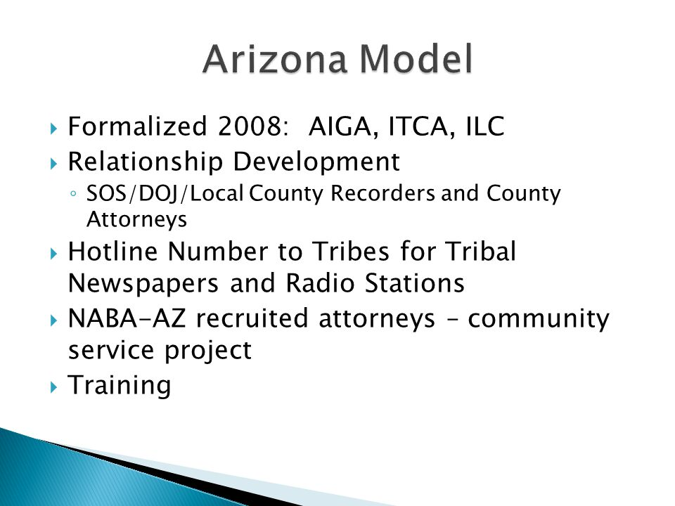  Formalized 2008: AIGA, ITCA, ILC  Relationship Development ◦ SOS/DOJ/Local County Recorders and County Attorneys  Hotline Number to Tribes for Tribal Newspapers and Radio Stations  NABA-AZ recruited attorneys – community service project  Training