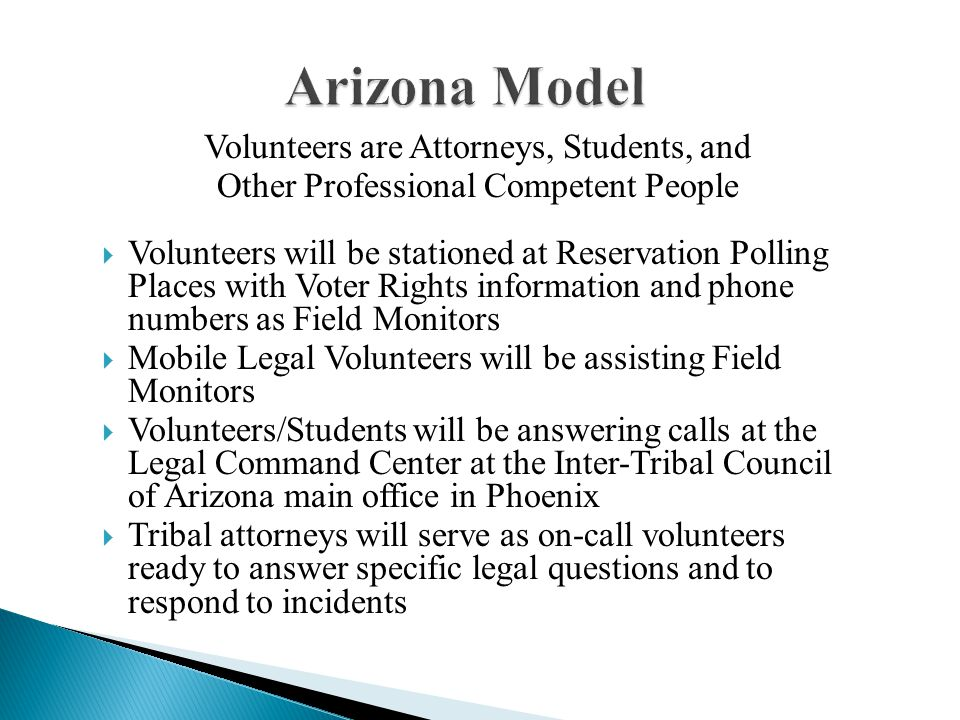 Arizona Model Volunteers are Attorneys, Students, and Other Professional Competent People  Volunteers will be stationed at Reservation Polling Places with Voter Rights information and phone numbers as Field Monitors  Mobile Legal Volunteers will be assisting Field Monitors  Volunteers/Students will be answering calls at the Legal Command Center at the Inter-Tribal Council of Arizona main office in Phoenix  Tribal attorneys will serve as on-call volunteers ready to answer specific legal questions and to respond to incidents