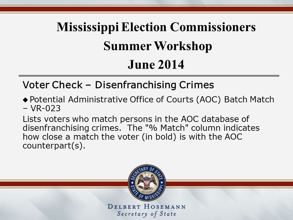 Mississippi Election Commissioners Summer Workshop June 2014 Voter Check – Disenfranchising Crimes  Potential Administrative Office of Courts (AOC) Batch Match – VR-023 Lists voters who match persons in the AOC database of disenfranchising crimes.