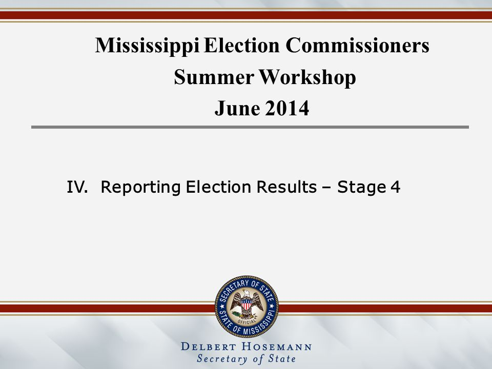 Mississippi Election Commissioners Summer Workshop June 2014 IV.