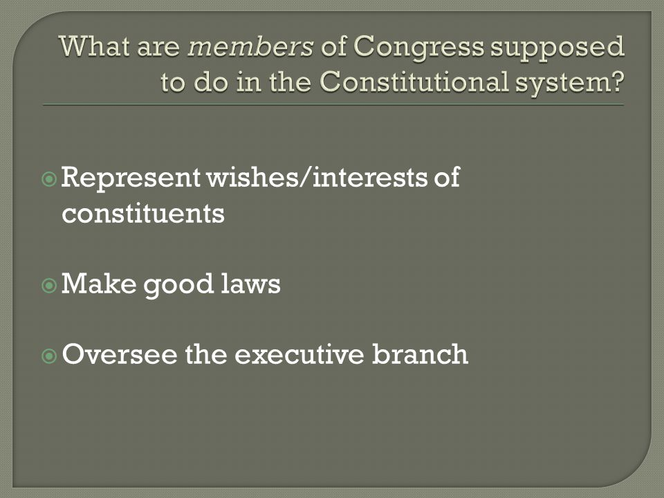  Represent wishes/interests of constituents  Make good laws  Oversee the executive branch