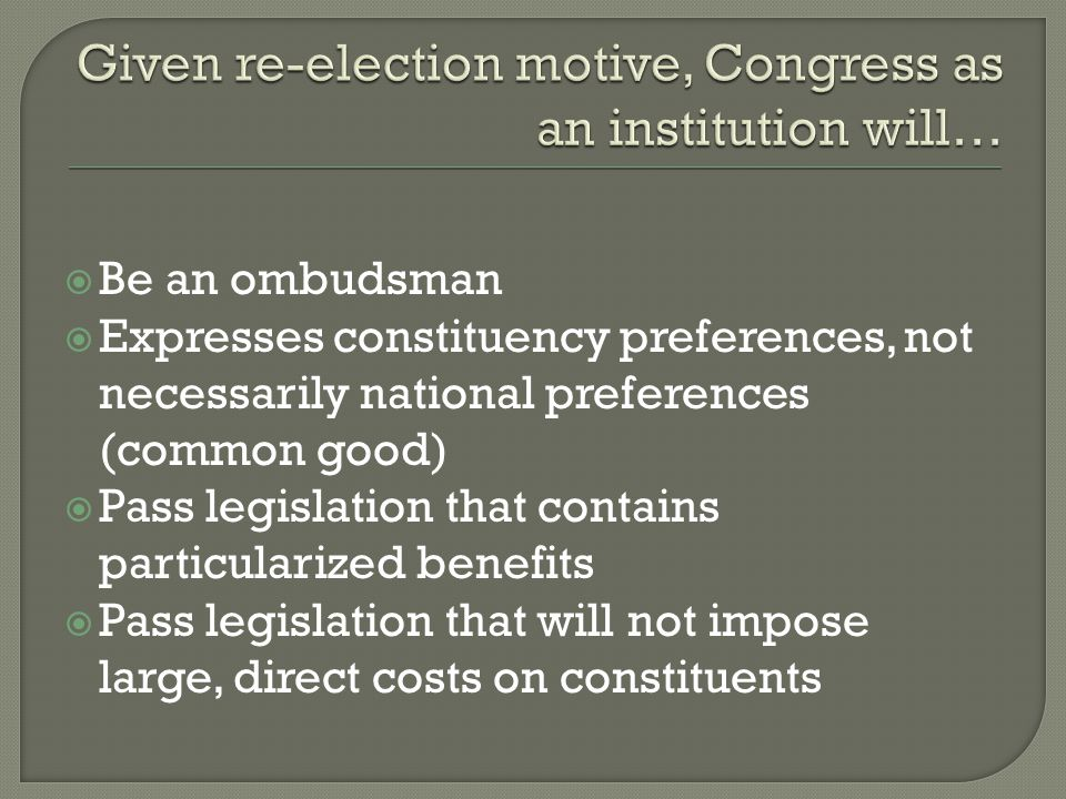  Be an ombudsman  Expresses constituency preferences, not necessarily national preferences (common good)  Pass legislation that contains particularized benefits  Pass legislation that will not impose large, direct costs on constituents