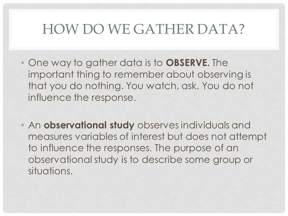 HOW DO WE GATHER DATA? One way to gather data is to OBSERVE. The important thing to remember about observing is that you do nothing. You watch, ask. Y