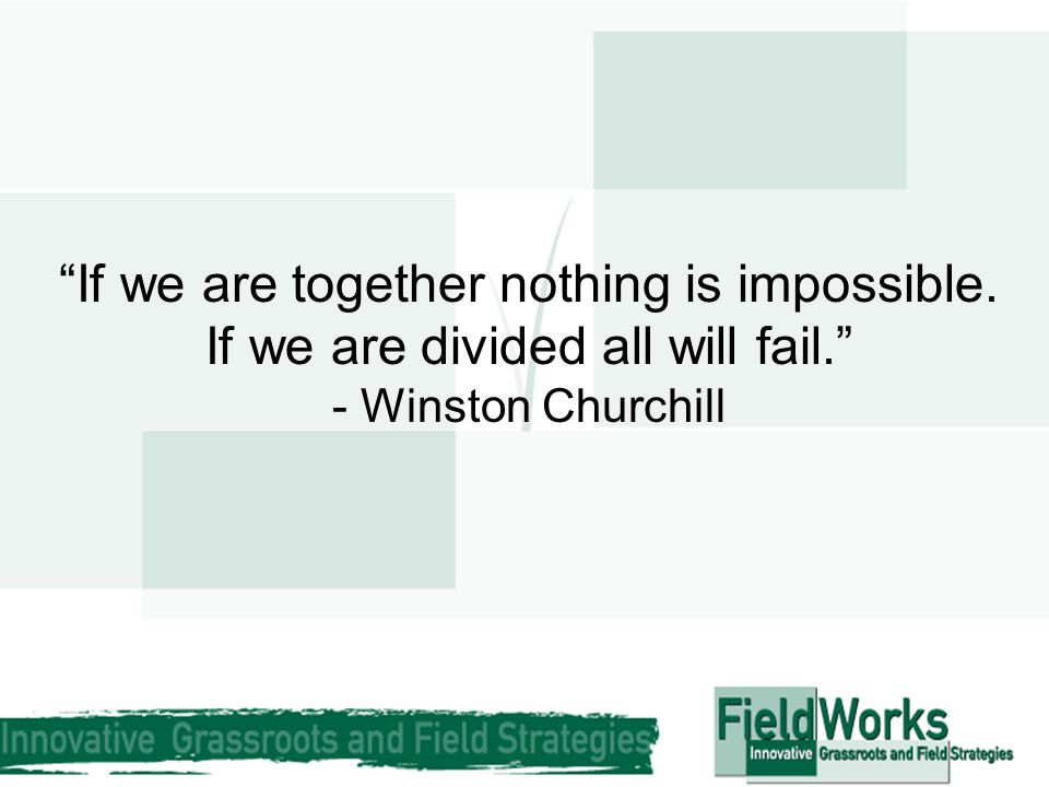 """If we are together nothing is impossible. If we are divided all will fail."" - Winston Churchill"