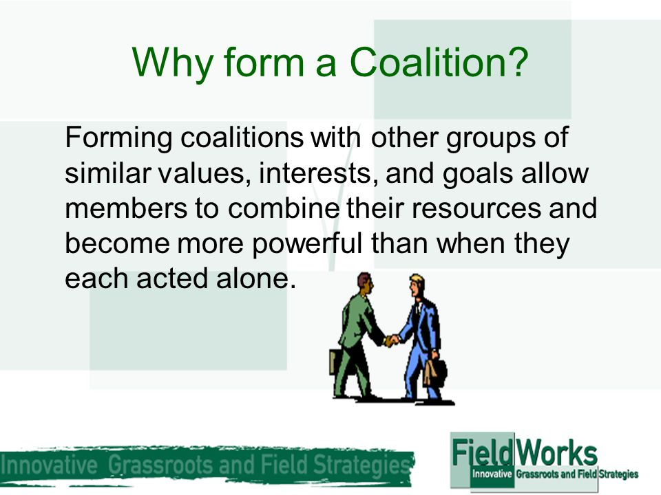 Why form a Coalition? Forming coalitions with other groups of similar values, interests, and goals allow members to combine their resources and become